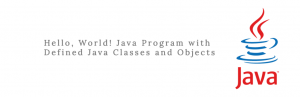 Hello, World! Java Program with Defined Java Classes and Objects