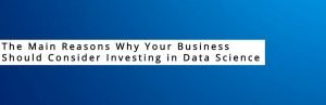 The Main Reasons Why Your Business Should Consider Investing in Data Science